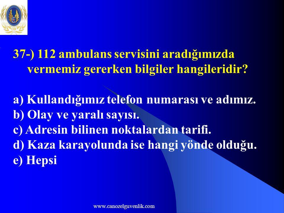 www.canozelguvenlik.com 37-) 112 ambulans servisini aradığımızda vermemiz gererken bilgiler hangileridir? a) Kullandığımız telefon numarası ve adımız.