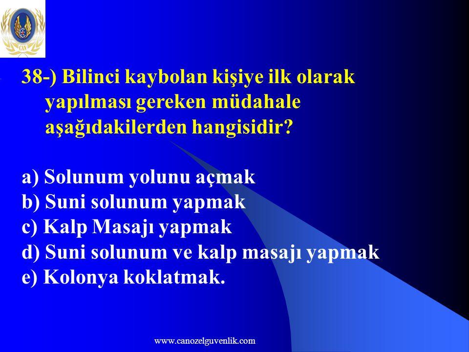 www.canozelguvenlik.com 38-) Bilinci kaybolan kişiye ilk olarak yapılması gereken müdahale aşağıdakilerden hangisidir? a) Solunum yolunu açmak b) Suni