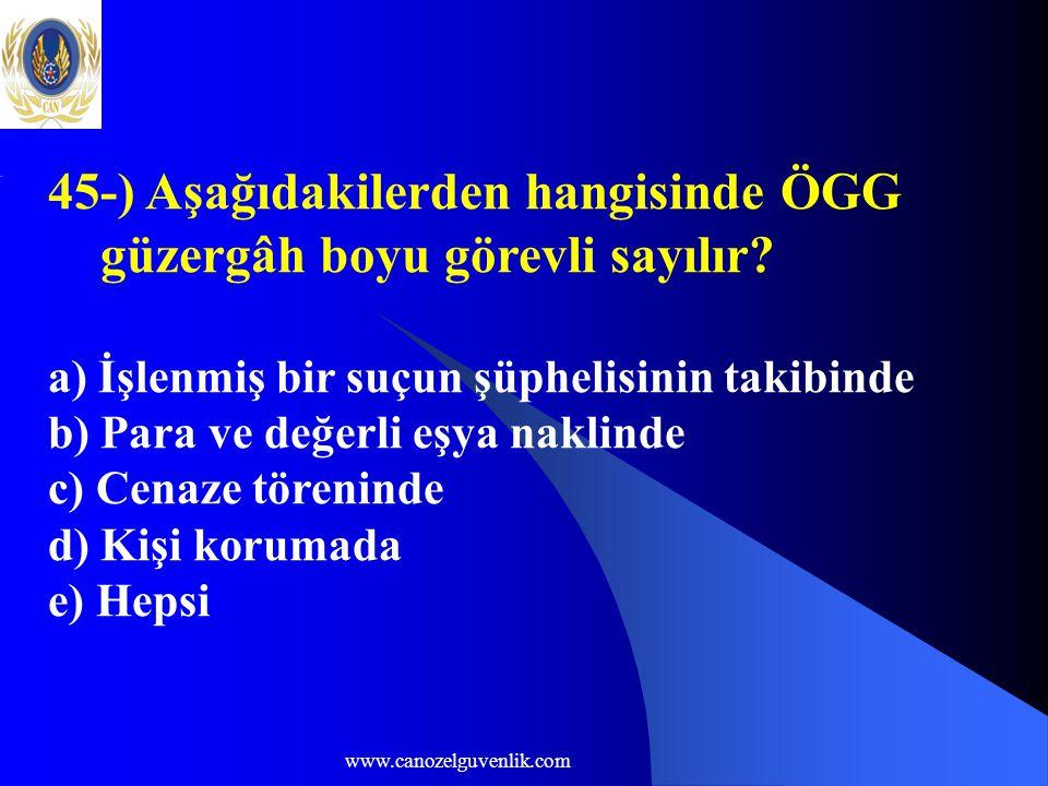 www.canozelguvenlik.com 45-) Aşağıdakilerden hangisinde ÖGG güzergâh boyu görevli sayılır? a) İşlenmiş bir suçun şüphelisinin takibinde b) Para ve değ