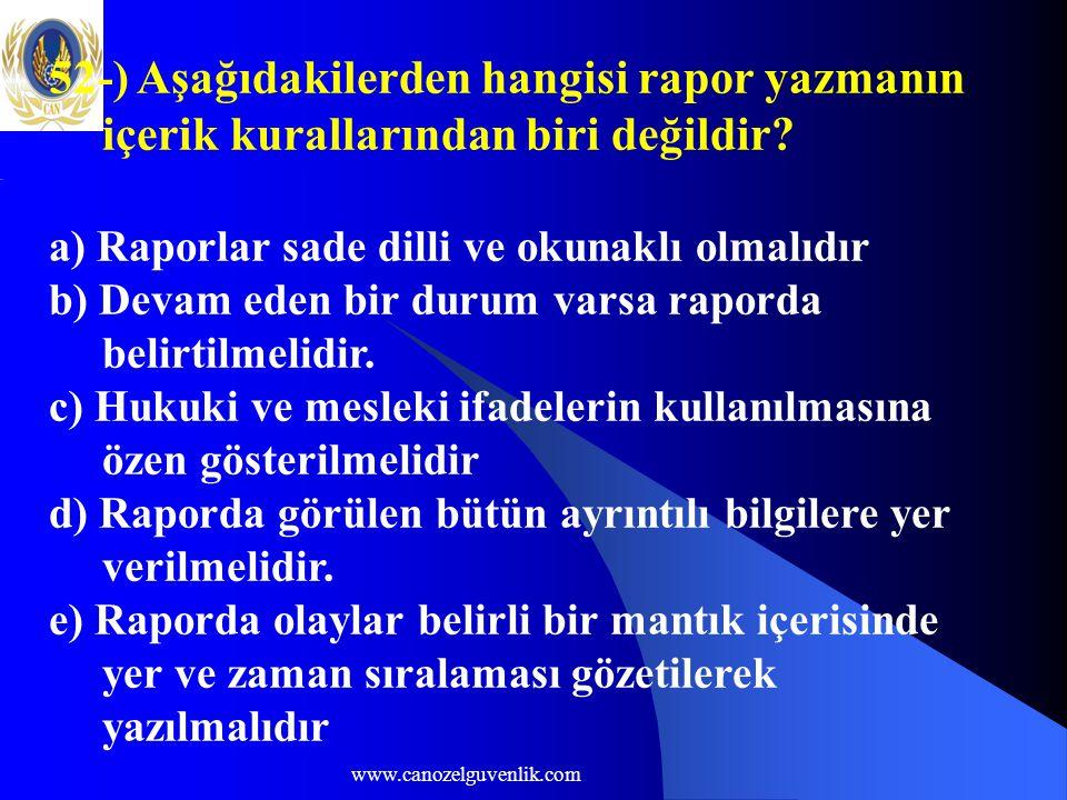 www.canozelguvenlik.com 52-) Aşağıdakilerden hangisi rapor yazmanın içerik kurallarından biri değildir? a) Raporlar sade dilli ve okunaklı olmalıdır b
