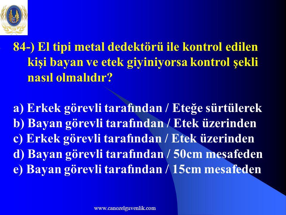 www.canozelguvenlik.com 84-) El tipi metal dedektörü ile kontrol edilen kişi bayan ve etek giyiniyorsa kontrol şekli nasıl olmalıdır? a) Erkek görevli