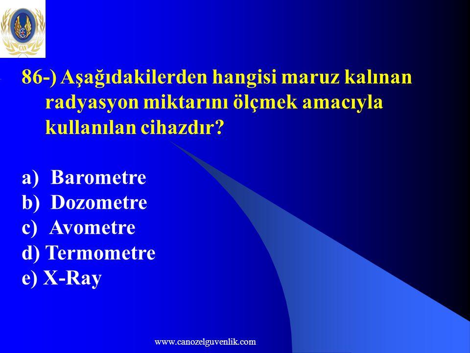 www.canozelguvenlik.com 86-) Aşağıdakilerden hangisi maruz kalınan radyasyon miktarını ölçmek amacıyla kullanılan cihazdır? a) Barometre b) Dozometre