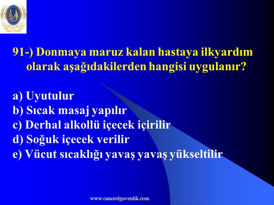 www.canozelguvenlik.com 91-) Donmaya maruz kalan hastaya ilkyardım olarak aşağıdakilerden hangisi uygulanır? a) Uyutulur b) Sıcak masaj yapılır c) Der