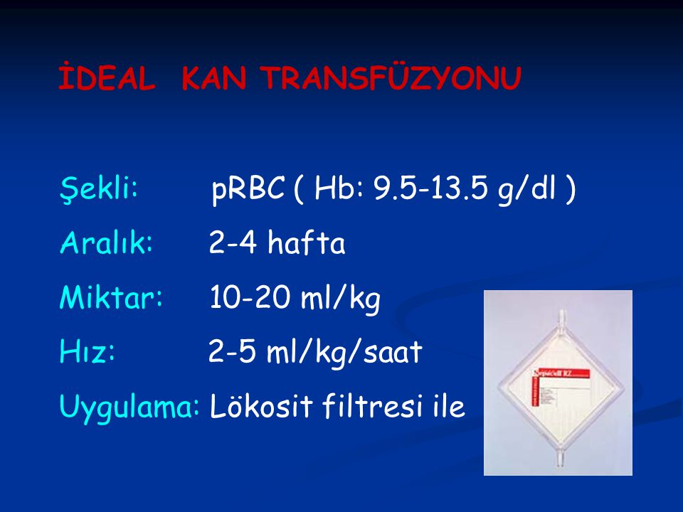 İDEAL KAN TRANSFÜZYONU Şekli: pRBC ( Hb: 9.5-13.5 g/dl ) Aralık: 2-4 hafta Miktar: 10-20 ml/kg Hız: 2-5 ml/kg/saat Uygulama: Lökosit filtresi ile