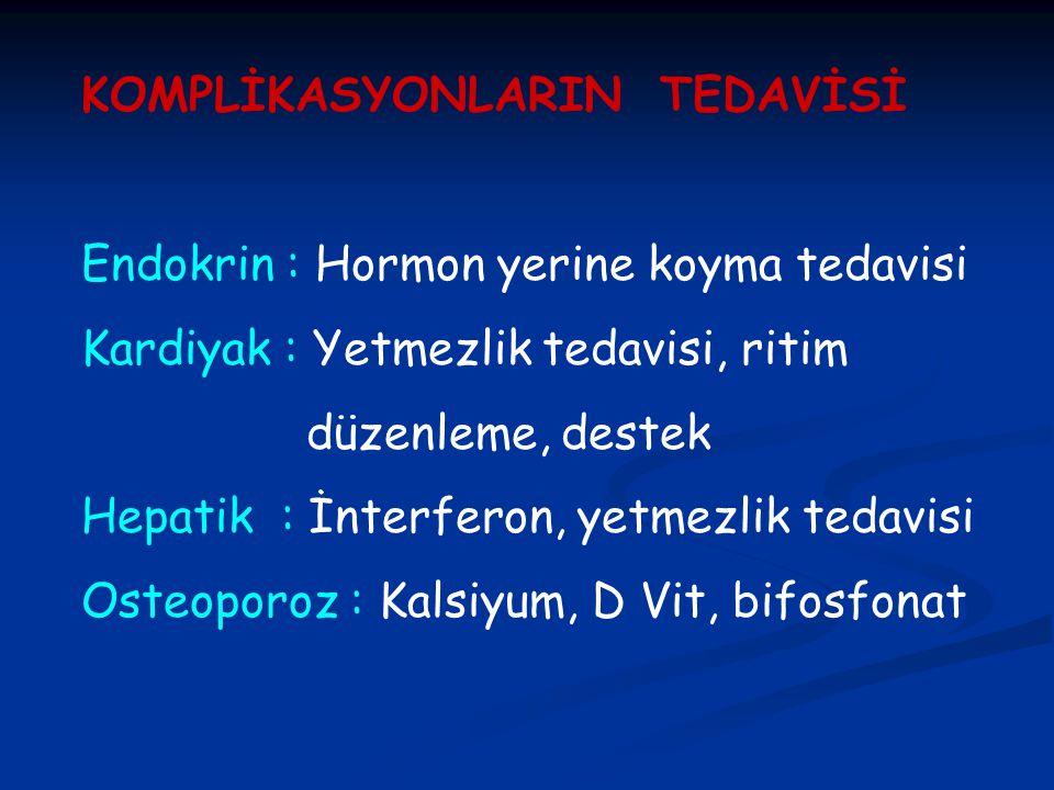 KOMPLİKASYONLARIN TEDAVİSİ Endokrin : Hormon yerine koyma tedavisi Kardiyak : Yetmezlik tedavisi, ritim düzenleme, destek Hepatik : İnterferon, yetmezlik tedavisi Osteoporoz : Kalsiyum, D Vit, bifosfonat