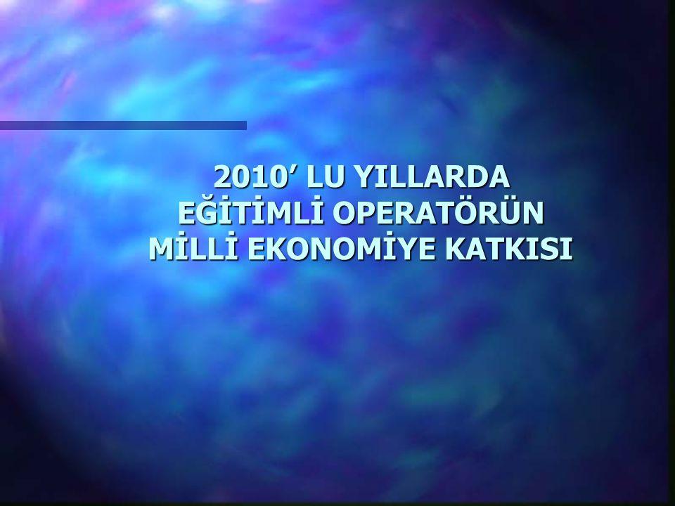 2010' LU YILLARDA EĞİTİMLİ OPERATÖRÜN MİLLİ EKONOMİYE KATKISI