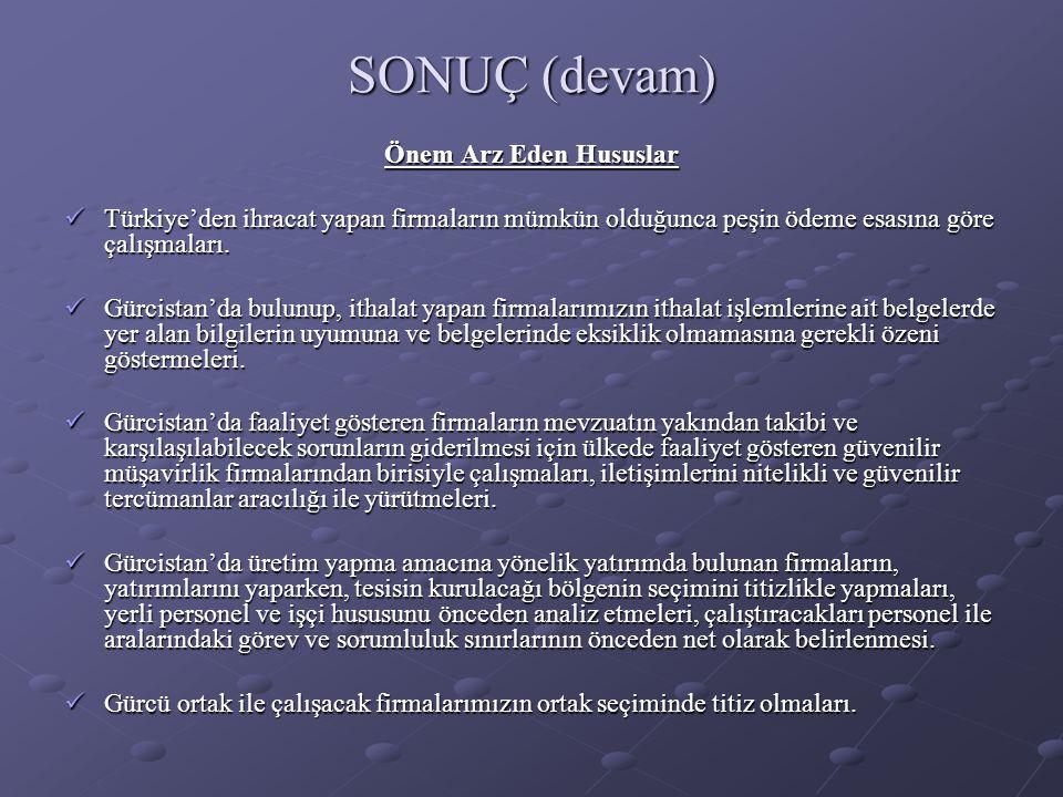 SONUÇ (devam) Önem Arz Eden Hususlar  Türkiye'den ihracat yapan firmaların mümkün olduğunca peşin ödeme esasına göre çalışmaları.  Gürcistan'da bulu