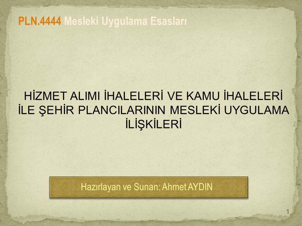 HİZMET ALIMI İHALELERİ VE KAMU İHALELERİ İLE ŞEHİR PLANCILARININ MESLEKİ UYGULAMA İLİŞKİLERİ Hazırlayan ve Sunan: Ahmet AYDIN PLN.4444 Mesleki Uygulama Esasları 1