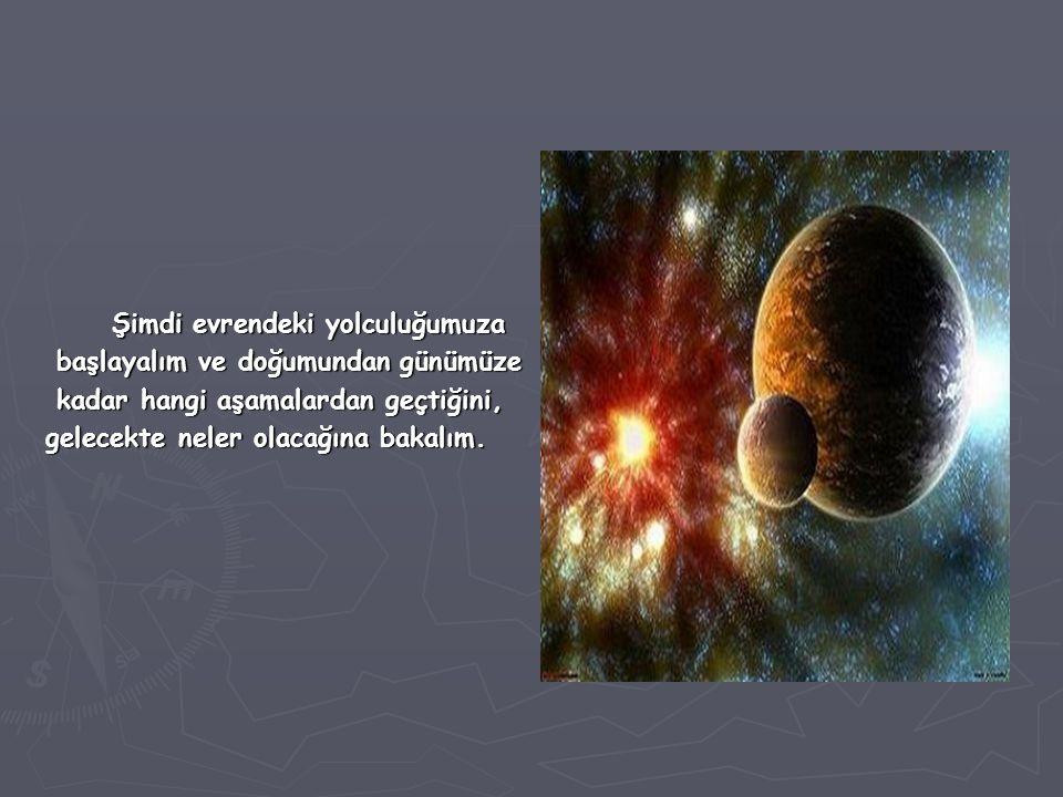 Şimdi evrendeki yolculuğumuza Şimdi evrendeki yolculuğumuza başlayalım ve doğumundan günümüze başlayalım ve doğumundan günümüze kadar hangi aşamalarda