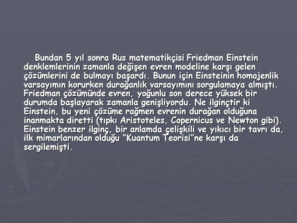 Bundan 5 yıl sonra Rus matematikçisi Friedman Einstein denklemlerinin zamanla değişen evren modeline karşı gelen çözümlerini de bulmayı başardı. Bunun