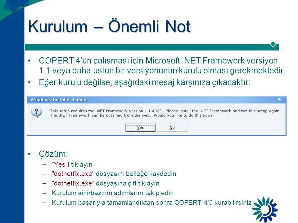 Kurulum – Önemli Not •COPERT 4'ün çalışması için Microsoft.NET Framework versiyon 1.1 veya daha üstün bir versiyonunun kurulu olması gerekmektedir •Eğer kurulu değilse, aşağıdaki mesaj karşınıza çıkacaktır: •Çözüm: – Yes i tıklayın – dotnetfix.exe dosyasını belleğe kaydedin – dotnetfix.exe dosyasına çift tıklayın –Kurulum sihirbazının adımlarını takip edin –Kurulum başarıyla tamamlandıktan sonra COPERT 4'ü kurabilirsiniz