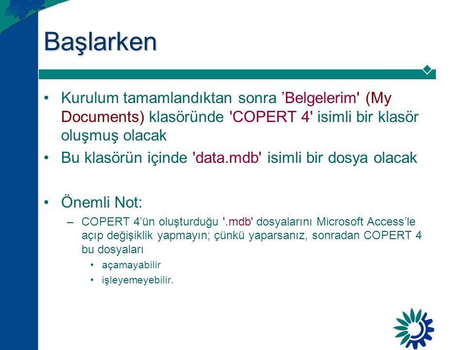 Başlarken •Kurulum tamamlandıktan sonra 'Belgelerim (My Documents) klasöründe COPERT 4 isimli bir klasör oluşmuş olacak •Bu klasörün içinde data.mdb isimli bir dosya olacak •Önemli Not: –COPERT 4'ün oluşturduğu .mdb dosyalarını Microsoft Access'le açıp değişiklik yapmayın; çünkü yaparsanız, sonradan COPERT 4 bu dosyaları •açamayabilir •işleyemeyebilir.