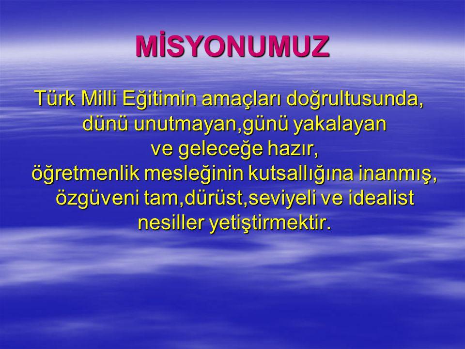 MİSYONUMUZ Türk Milli Eğitimin amaçları doğrultusunda, dünü unutmayan,günü yakalayan ve geleceğe hazır, öğretmenlik mesleğinin kutsallığına inanmış, ö