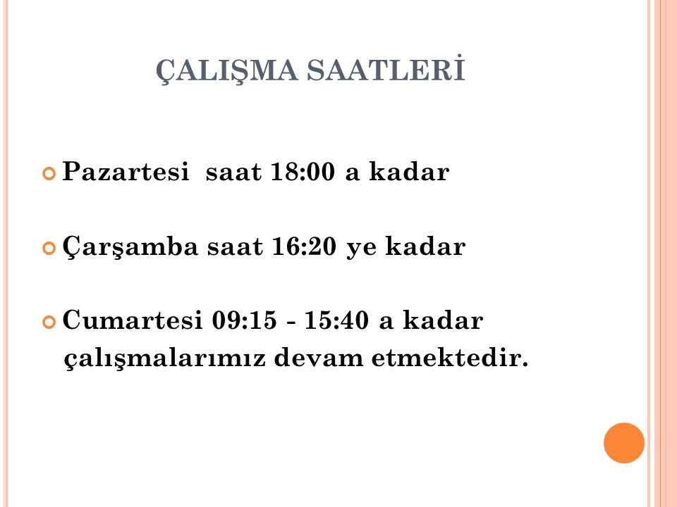 Pazartesi saat 18:00 a kadar Çarşamba saat 16:20 ye kadar Cumartesi 09:15 - 15:40 a kadar çalışmalarımız devam etmektedir.