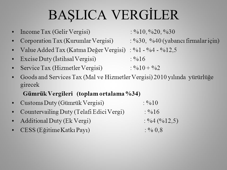 BAŞLICA VERGİLER •Income Tax (Gelir Vergisi) : %10, %20, %30 •Corporation Tax (Kurumlar Vergisi) : %30, %40 (yabancı firmalar için) •Value Added Tax (