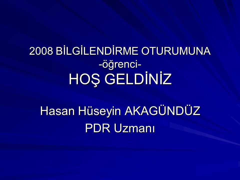2008 BİLGİLENDİRME OTURUMUNA -öğrenci- HOŞ GELDİNİZ Hasan Hüseyin AKAGÜNDÜZ PDR Uzmanı