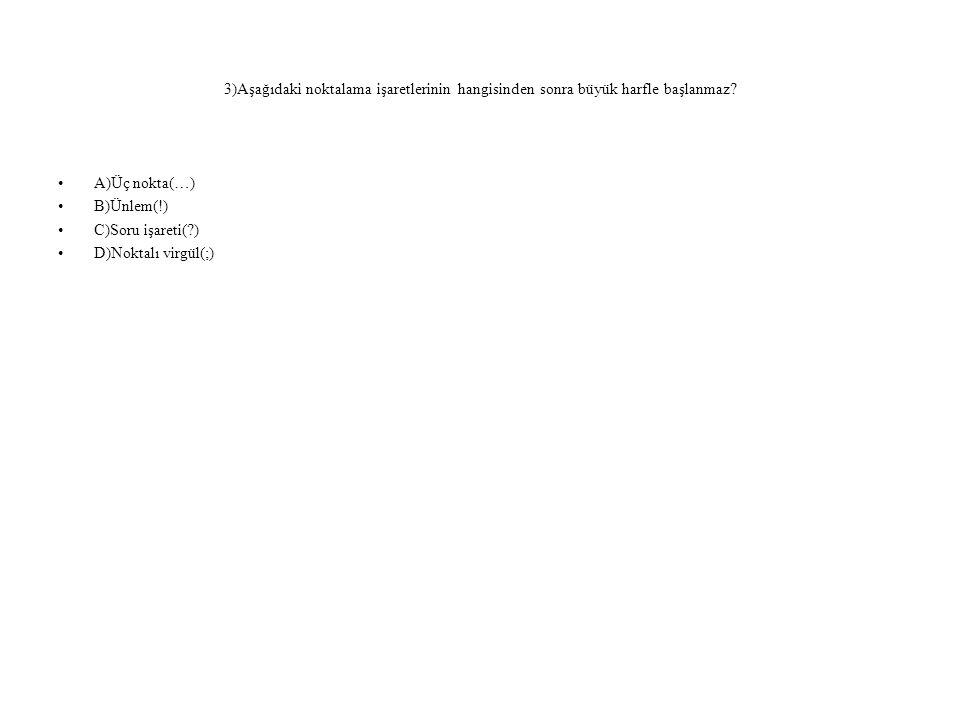 3)Aşağıdaki noktalama işaretlerinin hangisinden sonra büyük harfle başlanmaz? •A)Üç nokta(…) •B)Ünlem(!) •C)Soru işareti(?) •D)Noktalı virgül(;)