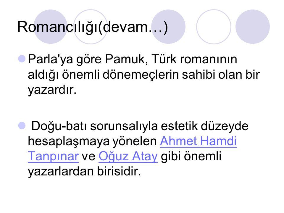 Romancılığı(devam…)  Parla'ya göre Pamuk, Türk romanının aldığı önemli dönemeçlerin sahibi olan bir yazardır.  Doğu-batı sorunsalıyla estetik düzeyd