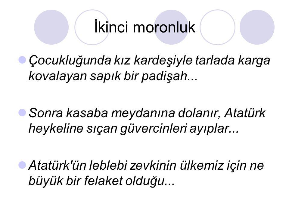 İkinci moronluk  Çocukluğunda kız kardeşiyle tarlada karga kovalayan sapık bir padişah...  Sonra kasaba meydanına dolanır, Atatürk heykeline sıçan g