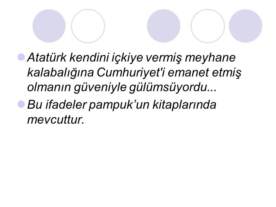  Atatürk kendini içkiye vermiş meyhane kalabalığına Cumhuriyet'i emanet etmiş olmanın güveniyle gülümsüyordu...  Bu ifadeler pampuk'un kitaplarında