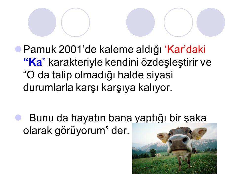 """ Pamuk 2001'de kaleme aldığı 'Kar'daki """"Ka"""" karakteriyle kendini özdeşleştirir ve """"O da talip olmadığı halde siyasi durumlarla karşı karşıya kalıyor."""