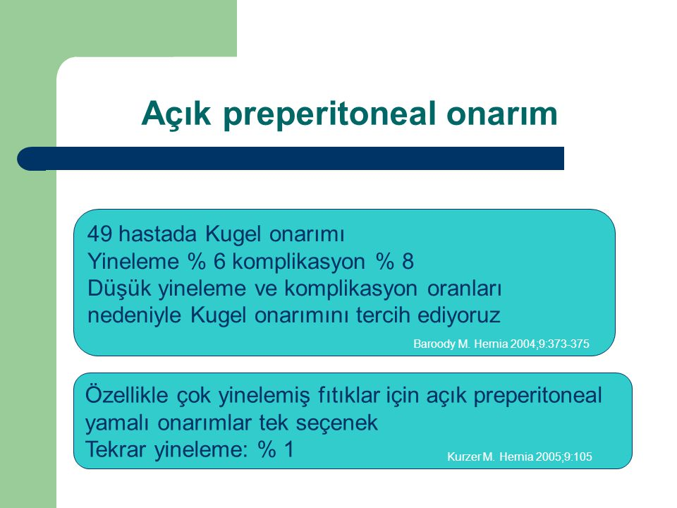 Özellikle çok yinelemiş fıtıklar için açık preperitoneal yamalı onarımlar tek seçenek Tekrar yineleme: % 1 49 hastada Kugel onarımı Yineleme % 6 komplikasyon % 8 Düşük yineleme ve komplikasyon oranları nedeniyle Kugel onarımını tercih ediyoruz Kurzer M.