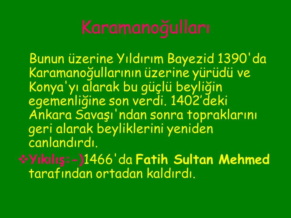Karamanoğulları Diğer yandan sürekli sınırlarını genişleterek güçlenen Osmanlılarla komşu oldular. Sonunda iki devlet arasında çatışma kaçınılmaz hale