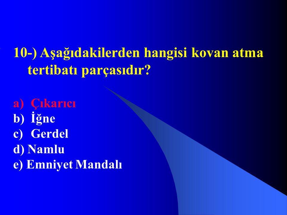 10-) Aşağıdakilerden hangisi kovan atma tertibatı parçasıdır? a) Çıkarıcı b) İğne c) Gerdel d) Namlu e) Emniyet Mandalı