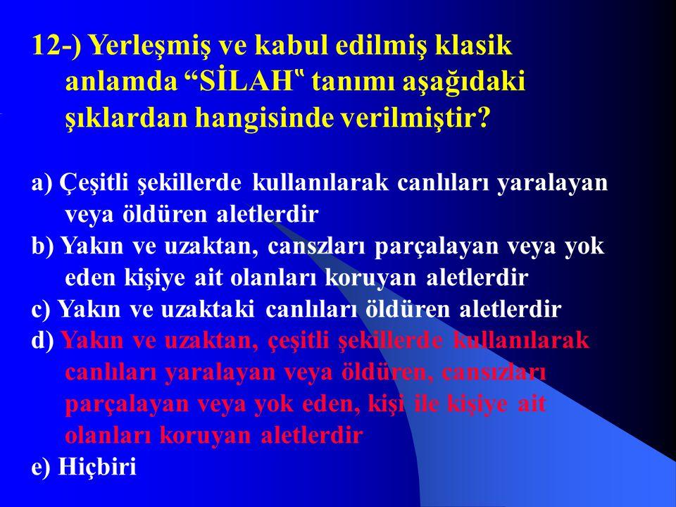 """12-) Yerleşmiş ve kabul edilmiş klasik anlamda """"SİLAH """" tanımı aşağıdaki şıklardan hangisinde verilmiştir? a) Çeşitli şekillerde kullanılarak canlılar"""