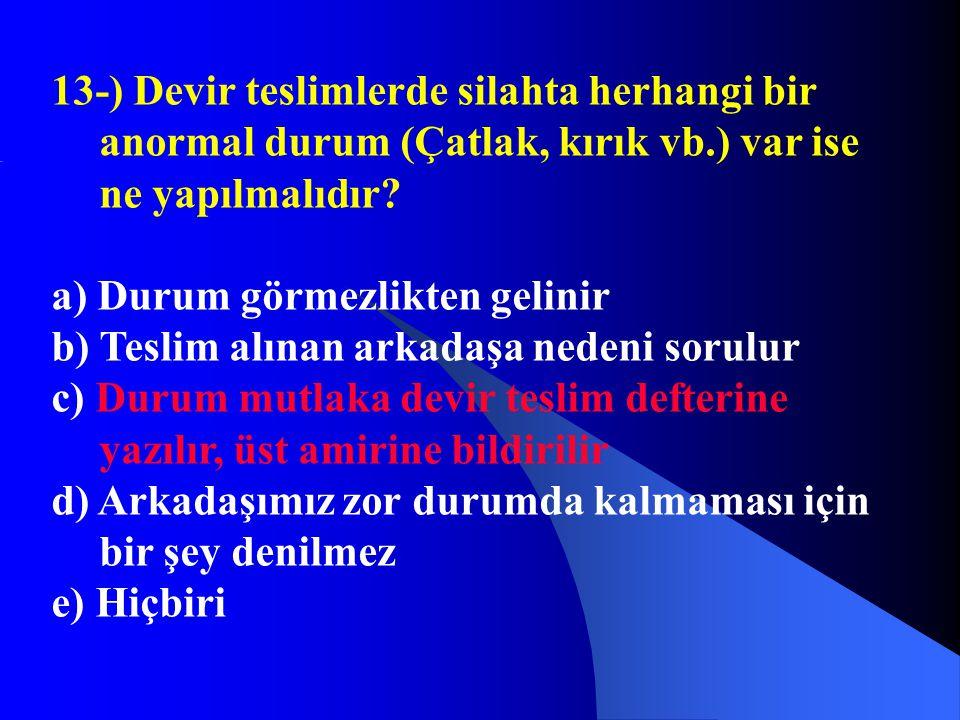 13-) Devir teslimlerde silahta herhangi bir anormal durum (Çatlak, kırık vb.) var ise ne yapılmalıdır? a) Durum görmezlikten gelinir b) Teslim alınan