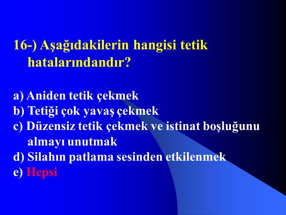 16-) Aşağıdakilerin hangisi tetik hatalarındandır? a) Aniden tetik çekmek b) Tetiği çok yavaş çekmek c) Düzensiz tetik çekmek ve istinat boşluğunu alm
