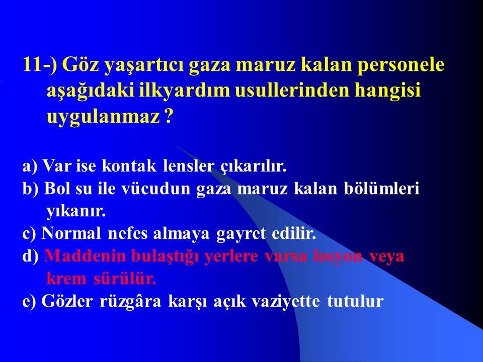 11-) Göz yaşartıcı gaza maruz kalan personele aşağıdaki ilkyardım usullerinden hangisi uygulanmaz ? a) Var ise kontak lensler çıkarılır. b) Bol su ile