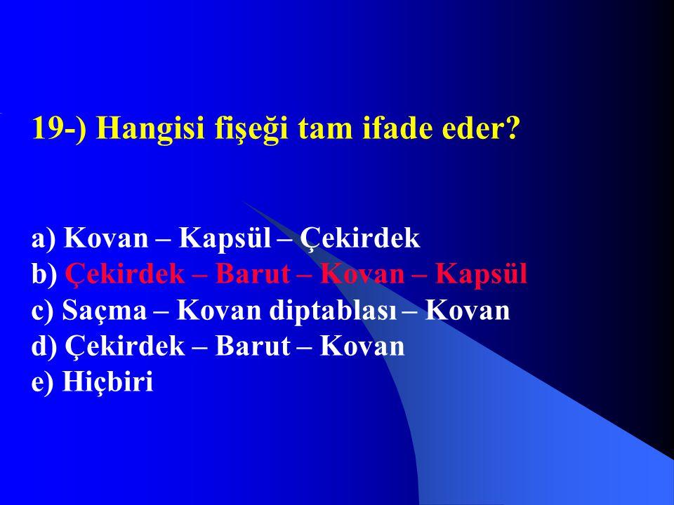 19-) Hangisi fişeği tam ifade eder? a) Kovan – Kapsül – Çekirdek b) Çekirdek – Barut – Kovan – Kapsül c) Saçma – Kovan diptablası – Kovan d) Çekirdek