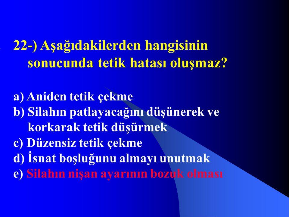 22-) Aşağıdakilerden hangisinin sonucunda tetik hatası oluşmaz? a) Aniden tetik çekme b) Silahın patlayacağını düşünerek ve korkarak tetik düşürmek c)