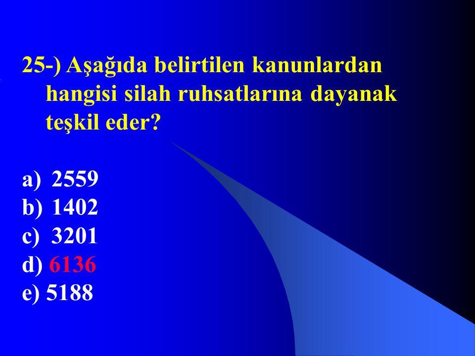 25-) Aşağıda belirtilen kanunlardan hangisi silah ruhsatlarına dayanak teşkil eder? a) 2559 b) 1402 c) 3201 d) 6136 e) 5188