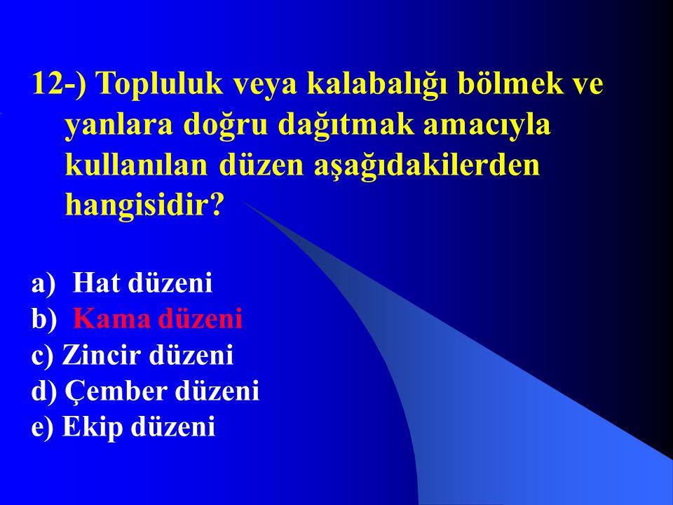 12-) Topluluk veya kalabalığı bölmek ve yanlara doğru dağıtmak amacıyla kullanılan düzen aşağıdakilerden hangisidir? a) Hat düzeni b) Kama düzeni c) Z