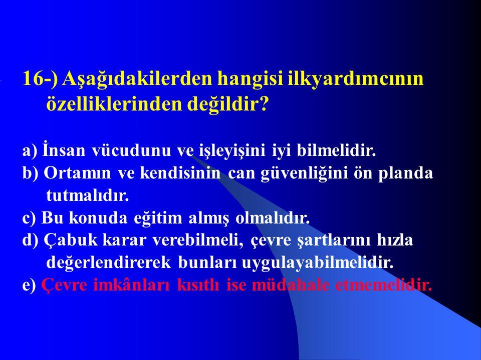 16-) Aşağıdakilerden hangisi ilkyardımcının özelliklerinden değildir? a) İnsan vücudunu ve işleyişini iyi bilmelidir. b) Ortamın ve kendisinin can güv