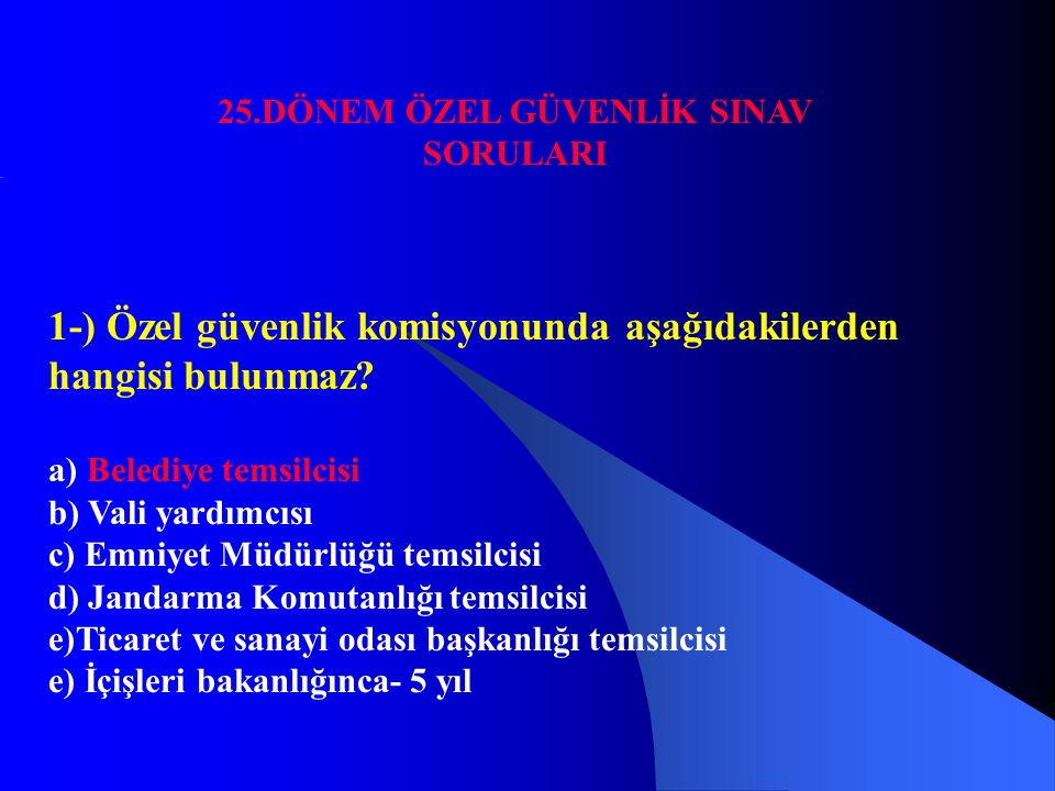 25.DÖNEM ÖZEL GÜVENLİK SINAV SORULARI 1-) Özel güvenlik komisyonunda aşağıdakilerden hangisi bulunmaz? a) Belediye temsilcisi b) Vali yardımcısı c) Em