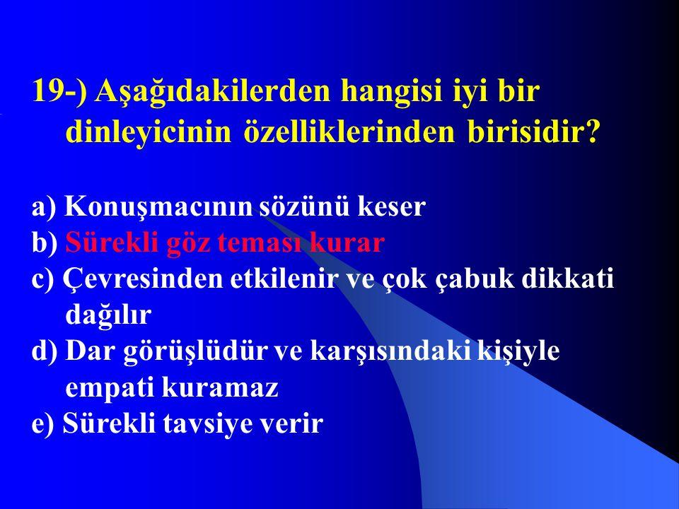 19-) Aşağıdakilerden hangisi iyi bir dinleyicinin özelliklerinden birisidir? a) Konuşmacının sözünü keser b) Sürekli göz teması kurar c) Çevresinden e