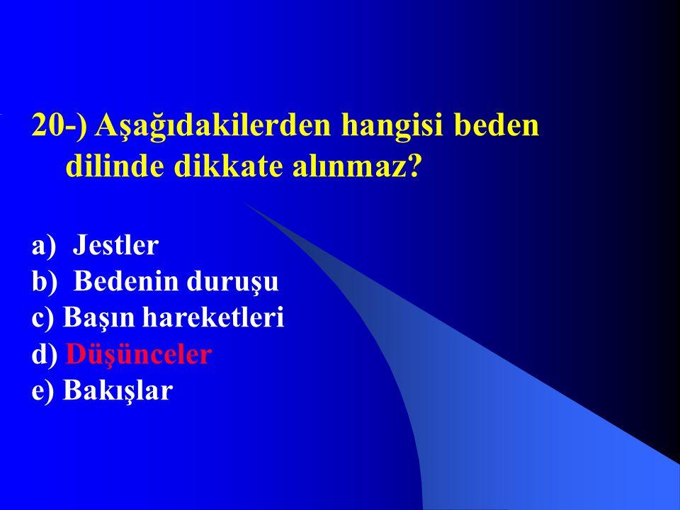 20-) Aşağıdakilerden hangisi beden dilinde dikkate alınmaz? a) Jestler b) Bedenin duruşu c) Başın hareketleri d) Düşünceler e) Bakışlar