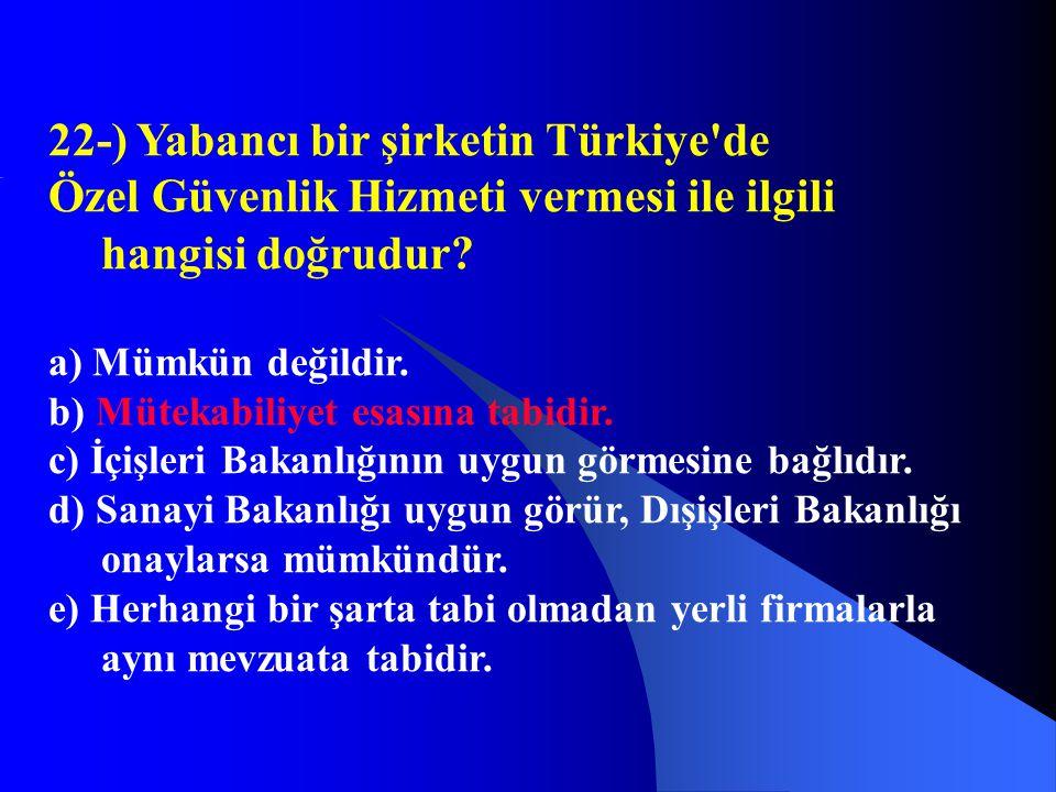 22-) Yabancı bir şirketin Türkiye'de Özel Güvenlik Hizmeti vermesi ile ilgili hangisi doğrudur? a) Mümkün değildir. b) Mütekabiliyet esasına tabidir.