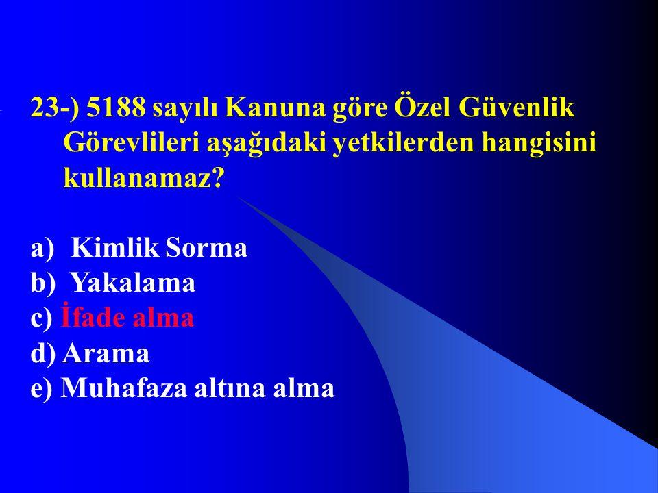 23-) 5188 sayılı Kanuna göre Özel Güvenlik Görevlileri aşağıdaki yetkilerden hangisini kullanamaz? a) Kimlik Sorma b) Yakalama c) İfade alma d) Arama
