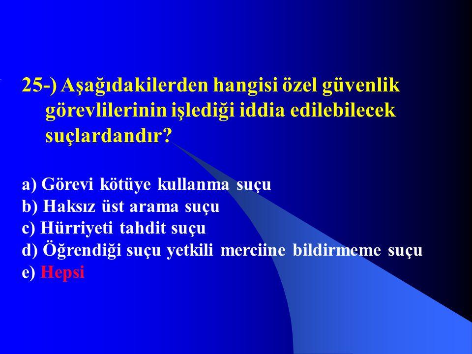 25-) Aşağıdakilerden hangisi özel güvenlik görevlilerinin işlediği iddia edilebilecek suçlardandır? a) Görevi kötüye kullanma suçu b) Haksız üst arama