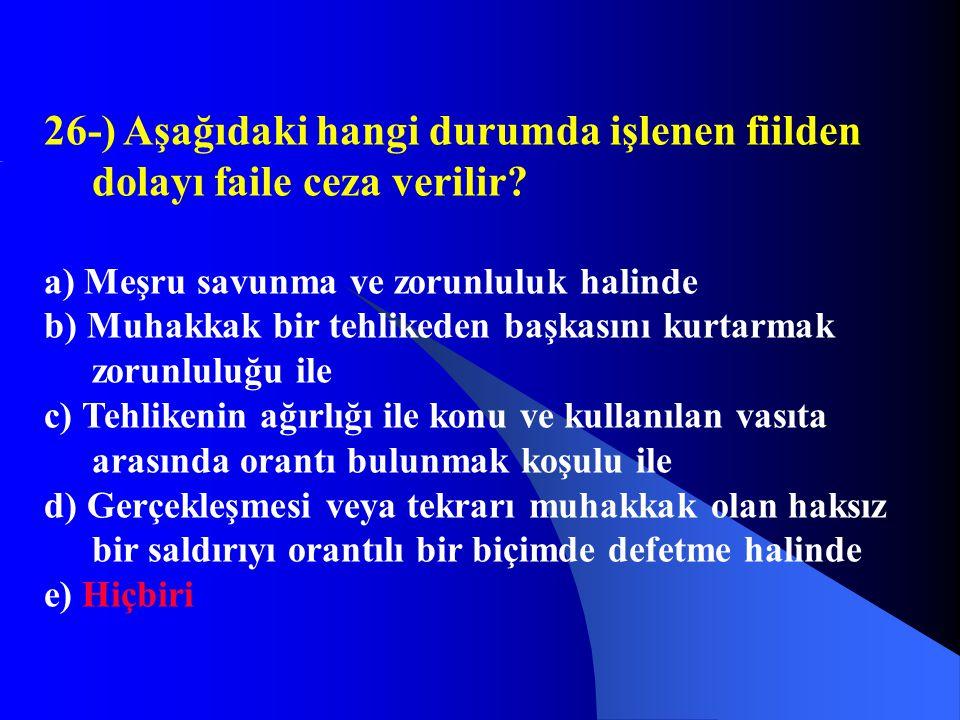 26-) Aşağıdaki hangi durumda işlenen fiilden dolayı faile ceza verilir? a) Meşru savunma ve zorunluluk halinde b) Muhakkak bir tehlikeden başkasını ku