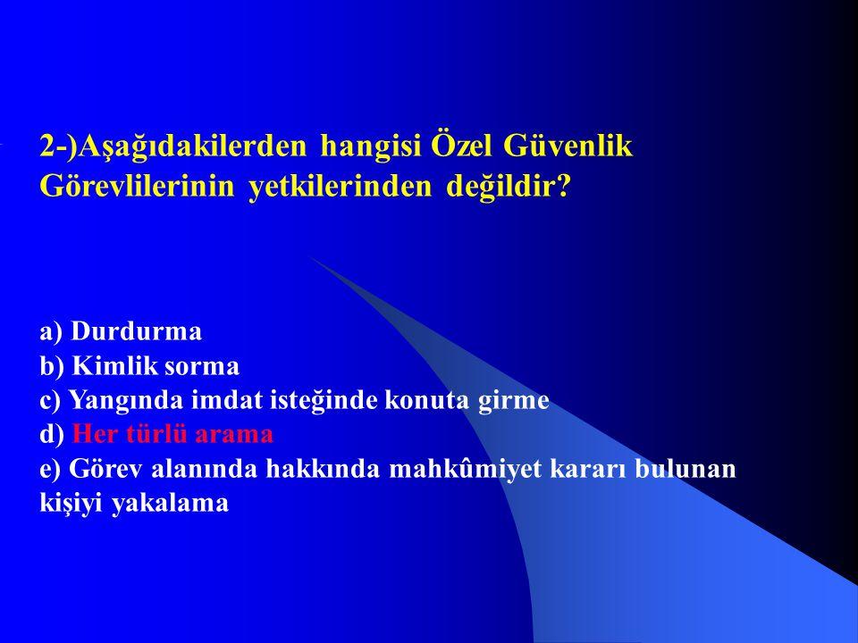 2-)Aşağıdakilerden hangisi Özel Güvenlik Görevlilerinin yetkilerinden değildir? a) Durdurma b) Kimlik sorma c) Yangında imdat isteğinde konuta girme d