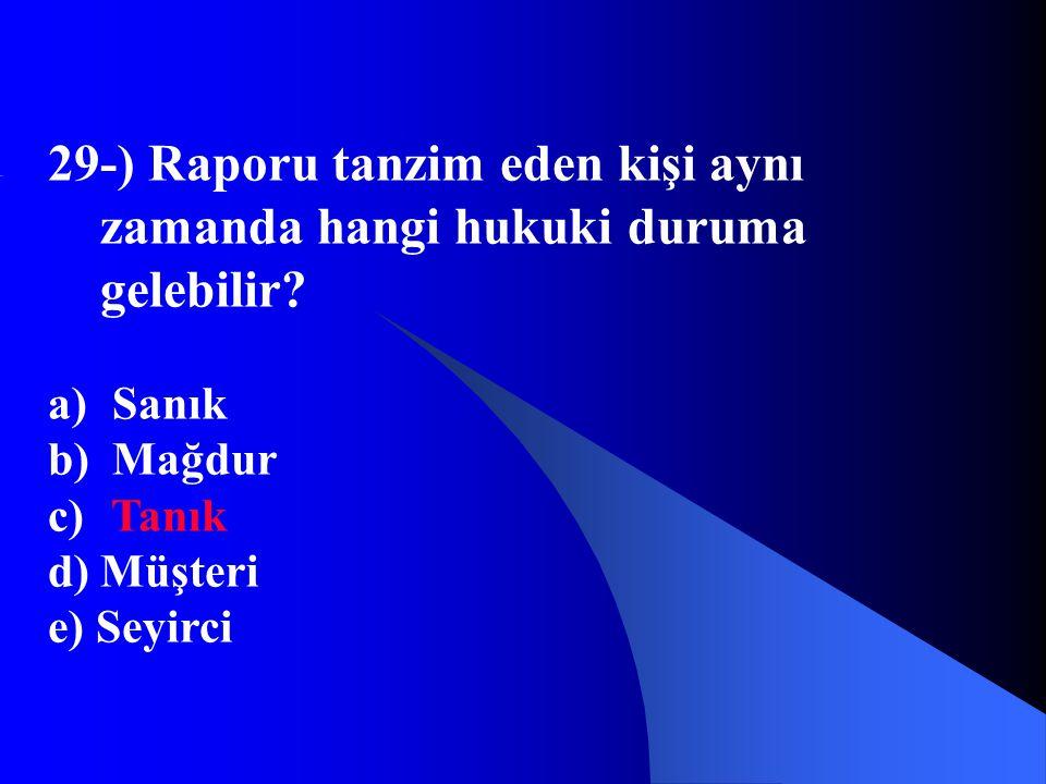 29-) Raporu tanzim eden kişi aynı zamanda hangi hukuki duruma gelebilir? a) Sanık b) Mağdur c) Tanık d) Müşteri e) Seyirci