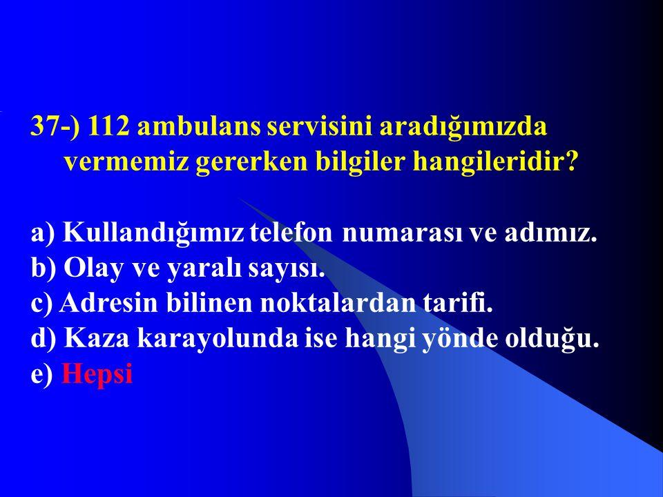 37-) 112 ambulans servisini aradığımızda vermemiz gererken bilgiler hangileridir? a) Kullandığımız telefon numarası ve adımız. b) Olay ve yaralı sayıs