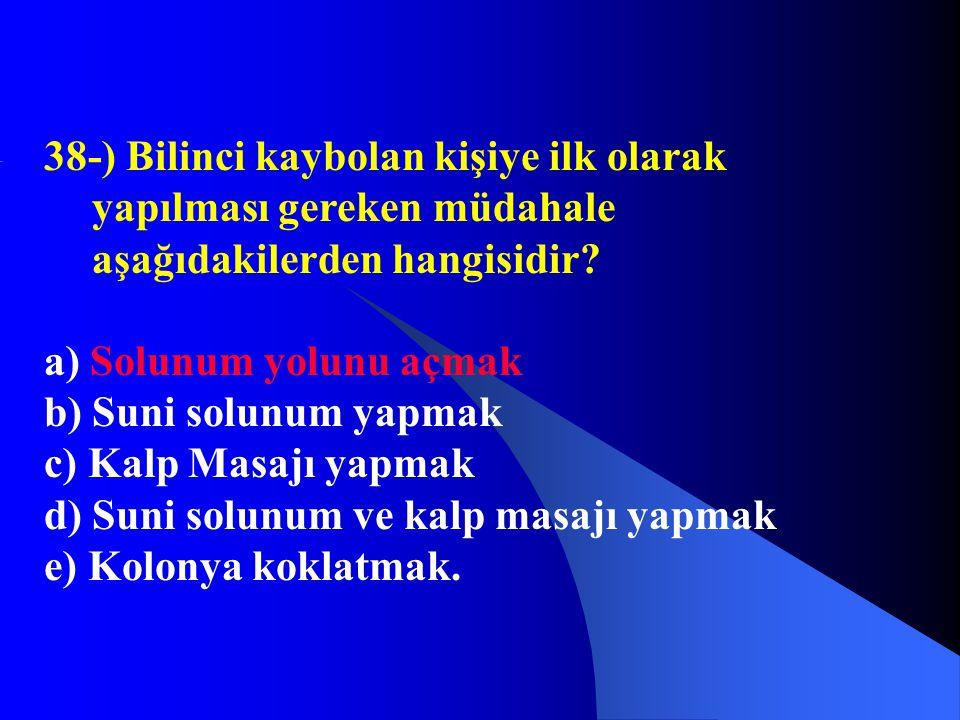 38-) Bilinci kaybolan kişiye ilk olarak yapılması gereken müdahale aşağıdakilerden hangisidir? a) Solunum yolunu açmak b) Suni solunum yapmak c) Kalp