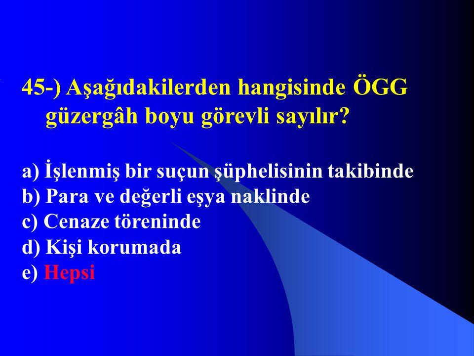 45-) Aşağıdakilerden hangisinde ÖGG güzergâh boyu görevli sayılır? a) İşlenmiş bir suçun şüphelisinin takibinde b) Para ve değerli eşya naklinde c) Ce
