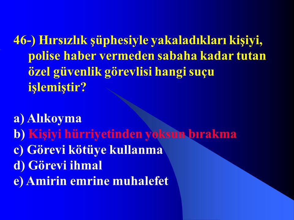 46-) Hırsızlık şüphesiyle yakaladıkları kişiyi, polise haber vermeden sabaha kadar tutan özel güvenlik görevlisi hangi suçu işlemiştir? a) Alıkoyma b)